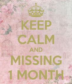 Poster: KEEP CALM AND MISSING 1 MONTH