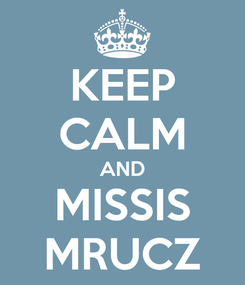 Poster: KEEP CALM AND MISSIS MRUCZ