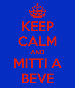 Poster: KEEP CALM AND MITTI A BEVE