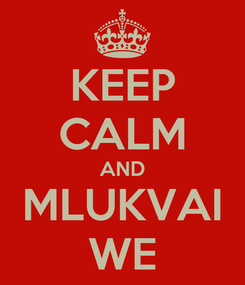 Poster: KEEP CALM AND MLUKVAI WE