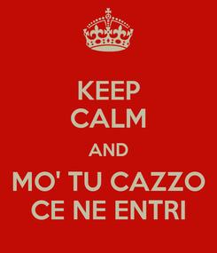 Poster: KEEP CALM AND MO' TU CAZZO CE NE ENTRI