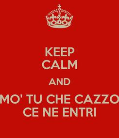 Poster: KEEP CALM AND MO' TU CHE CAZZO CE NE ENTRI