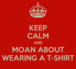 Poster: KEEP CALM AND MOAN ABOUT WEARING A T-SHIRT