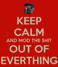 Poster: KEEP CALM AND MOD THE SHIT OUT OF EVERTHING