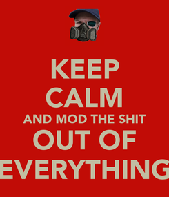 Poster: KEEP CALM AND MOD THE SHIT OUT OF EVERYTHING