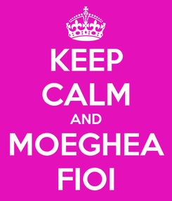 Poster: KEEP CALM AND MOEGHEA FIOI