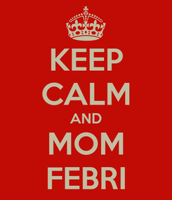 Poster: KEEP CALM AND MOM FEBRI