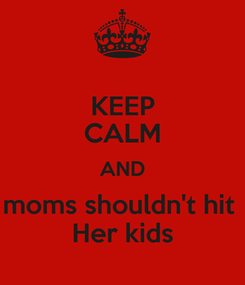 Poster: KEEP CALM AND moms shouldn't hit  Her kids