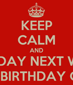 Poster: KEEP CALM AND MONDAY NEXT WEEK  ITS MY BIRTHDAY ON 1/20