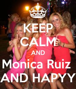 Poster: KEEP CALM AND Monica Ruiz  AND HAPYY