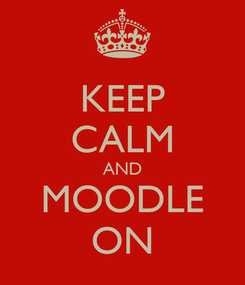 Poster: KEEP CALM AND MOODLE ON