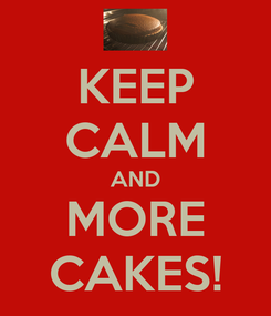 Poster: KEEP CALM AND MORE CAKES!