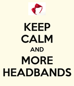 Poster: KEEP CALM AND MORE HEADBANDS