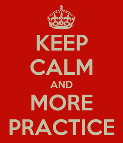 Poster: KEEP CALM AND MORE PRACTICE