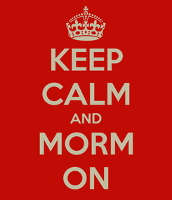 Poster: KEEP CALM AND MORM ON