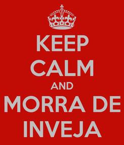 Poster: KEEP CALM AND MORRA DE INVEJA