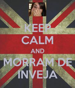 Poster: KEEP CALM AND MORRAM DE INVEJA