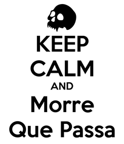 Poster: KEEP CALM AND Morre Que Passa