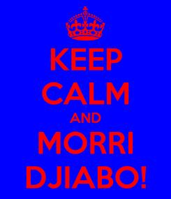 Poster: KEEP CALM AND MORRI DJIABO!