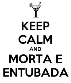 Poster: KEEP CALM AND MORTA E ENTUBADA