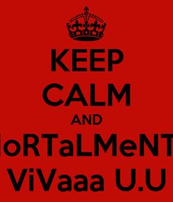 Poster: KEEP CALM AND MoRTaLMeNTe ViVaaa U.U
