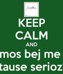 Poster: KEEP CALM AND mos bej me  stause serioze