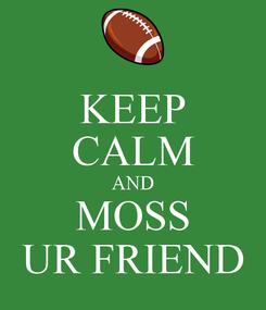Poster: KEEP CALM AND MOSS UR FRIEND