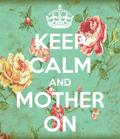 Poster: KEEP CALM AND MOTHER ON