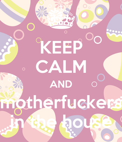 Poster: KEEP CALM AND motherfuckers in the house