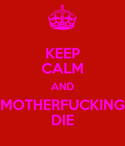 Poster: KEEP CALM AND MOTHERFUCKING DIE