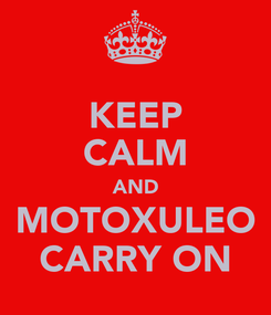 Poster: KEEP CALM AND MOTOXULEO CARRY ON