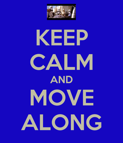 Poster: KEEP CALM AND MOVE ALONG