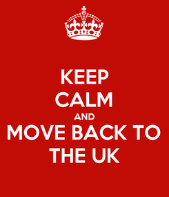 Poster: KEEP CALM AND MOVE BACK TO THE UK