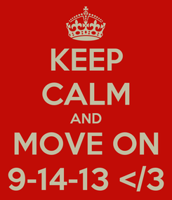 Poster: KEEP CALM AND MOVE ON 9-14-13 </3