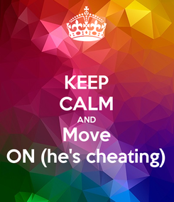 Poster: KEEP CALM AND Move ON (he's cheating)
