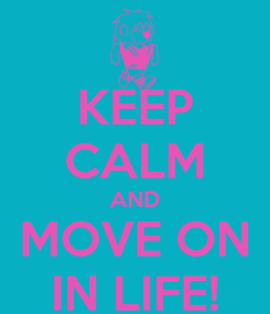Poster: KEEP CALM AND MOVE ON IN LIFE!