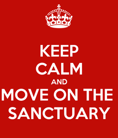 Poster: KEEP CALM AND MOVE ON THE  SANCTUARY