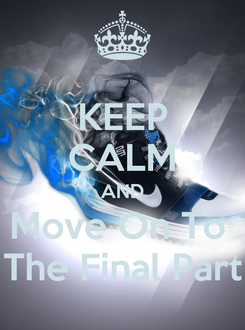 Poster: KEEP CALM AND Move On To  The Final Part