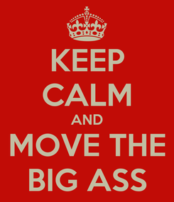 Poster: KEEP CALM AND MOVE THE BIG ASS