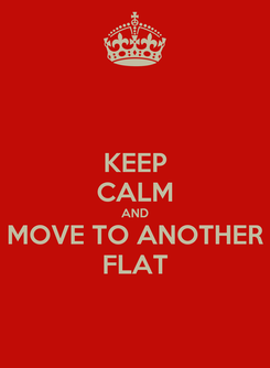 Poster: KEEP CALM AND MOVE TO ANOTHER FLAT