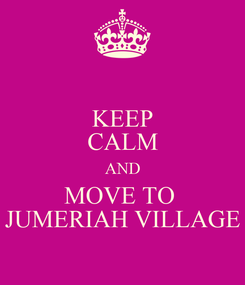 Poster: KEEP CALM AND MOVE TO  JUMERIAH VILLAGE