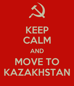 Poster: KEEP CALM AND MOVE TO KAZAKHSTAN
