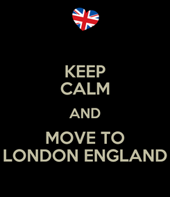Poster: KEEP CALM AND MOVE TO LONDON ENGLAND