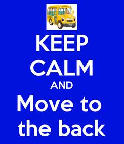 Poster: KEEP CALM AND Move to  the back