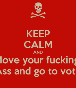 Poster: KEEP CALM AND Move your fucking  Ass and go to vote