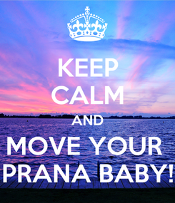 Poster: KEEP CALM AND MOVE YOUR  PRANA BABY!