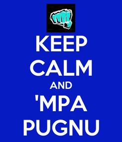 Poster: KEEP CALM AND 'MPA PUGNU