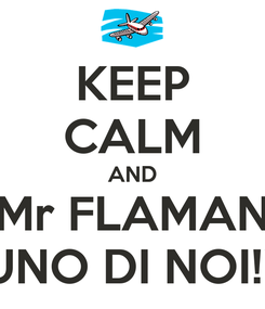 Poster: KEEP CALM AND Mr FLAMAN UNO DI NOI!!!