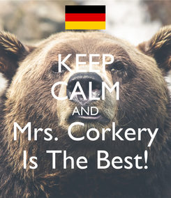 Poster: KEEP CALM AND Mrs. Corkery Is The Best!
