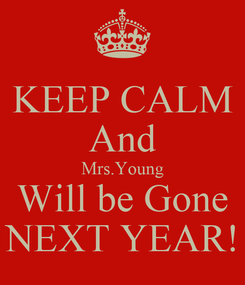 Poster: KEEP CALM And Mrs.Young Will be Gone NEXT YEAR!